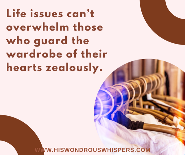 Life issues cant overwhelm those who guard the wardrobe of their hearts zealously. (1)